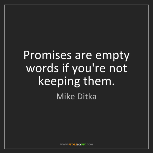 Mike Ditka: Promises are empty words if you're not keeping them.