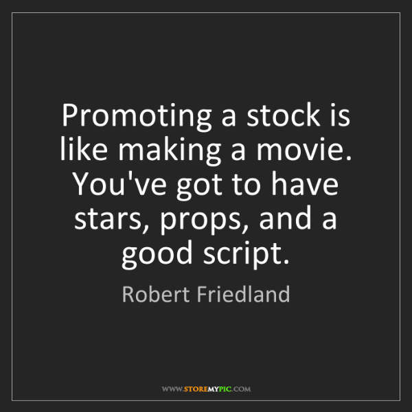 Robert Friedland: Promoting a stock is like making a movie. You've got...