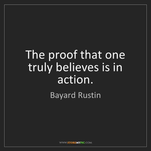 Bayard Rustin: The proof that one truly believes is in action.
