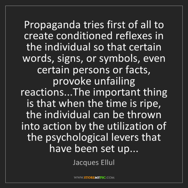 Jacques Ellul: Propaganda tries first of all to create conditioned reflexes...