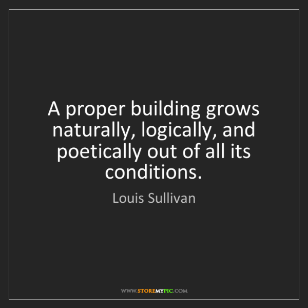 Louis Sullivan: A proper building grows naturally, logically, and poetically...