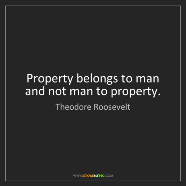 Theodore Roosevelt: Property belongs to man and not man to property.