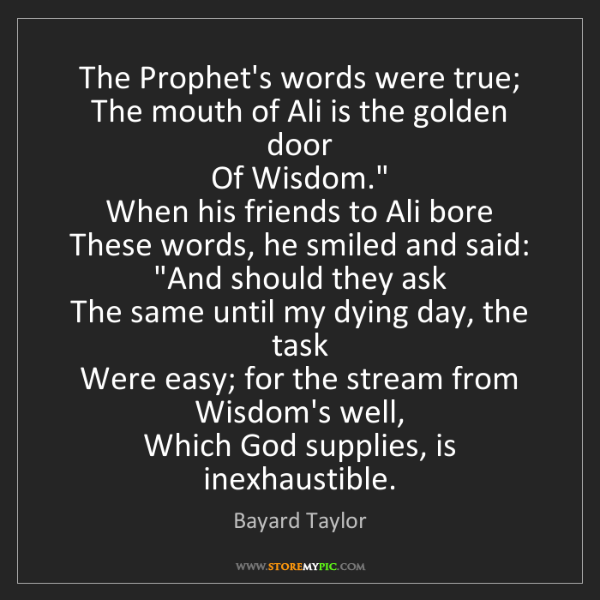 Bayard Taylor: The Prophet's words were true;  The mouth of Ali is the...