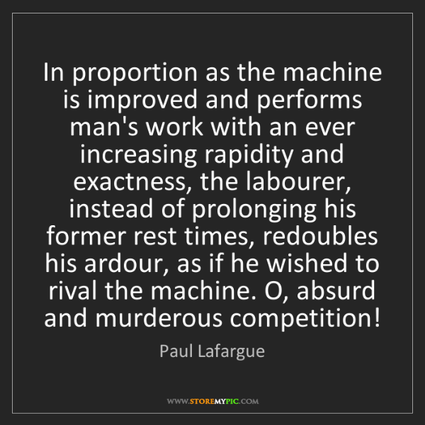 Paul Lafargue: In proportion as the machine is improved and performs...