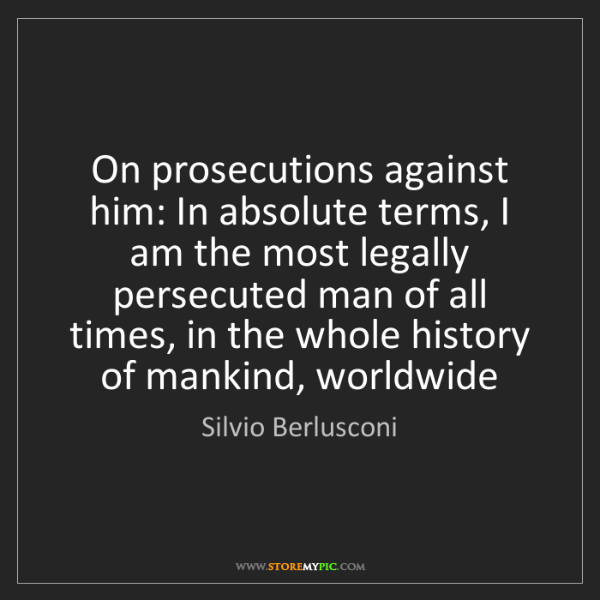 Silvio Berlusconi: On prosecutions against him: In absolute terms, I am...
