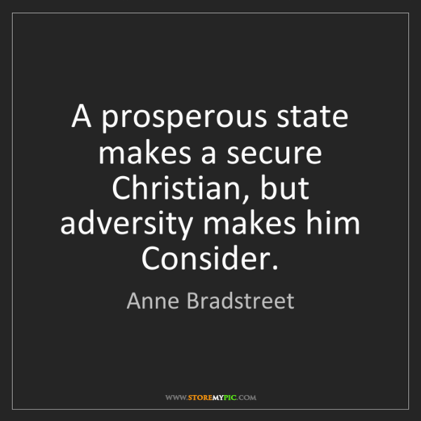 Anne Bradstreet: A prosperous state makes a secure Christian, but adversity...