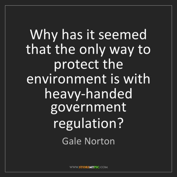 Gale Norton: Why has it seemed that the only way to protect the environment...