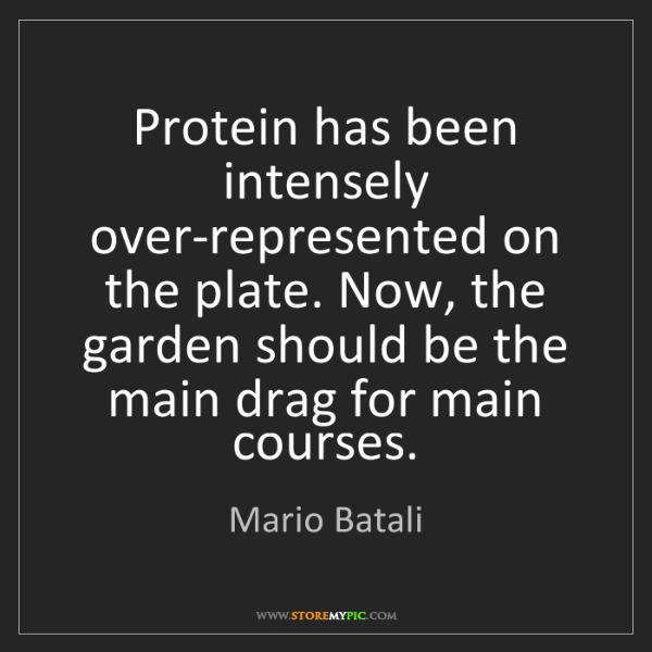 Mario Batali: Protein has been intensely over-represented on the plate....