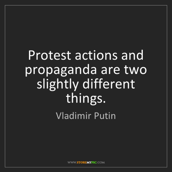 Vladimir Putin: Protest actions and propaganda are two slightly different...