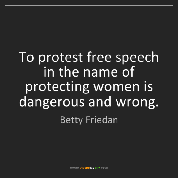 Betty Friedan: To protest free speech in the name of protecting women...