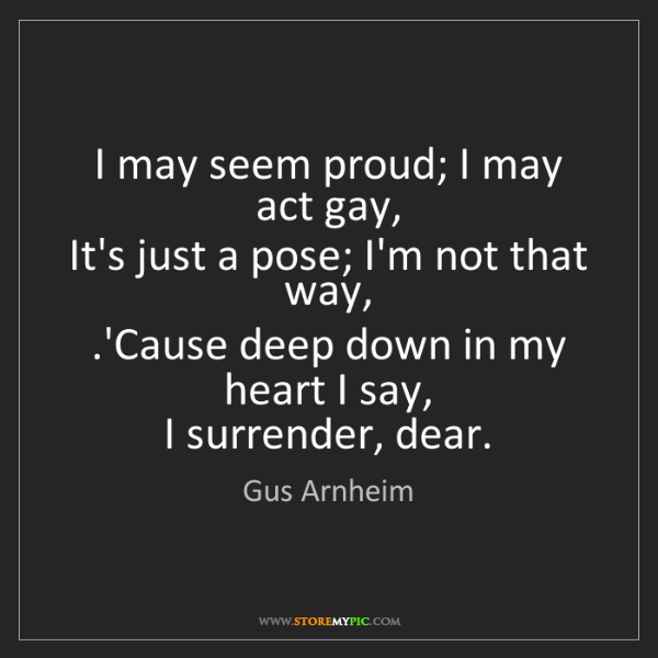 Gus Arnheim: I may seem proud; I may act gay,   It's just a pose;...