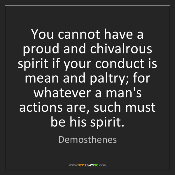 Demosthenes: You cannot have a proud and chivalrous spirit if your...