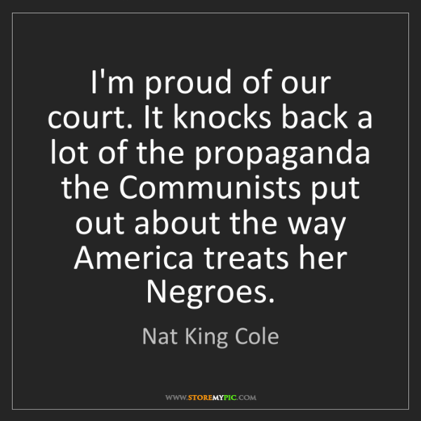 Nat King Cole: I'm proud of our court. It knocks back a lot of the propaganda...