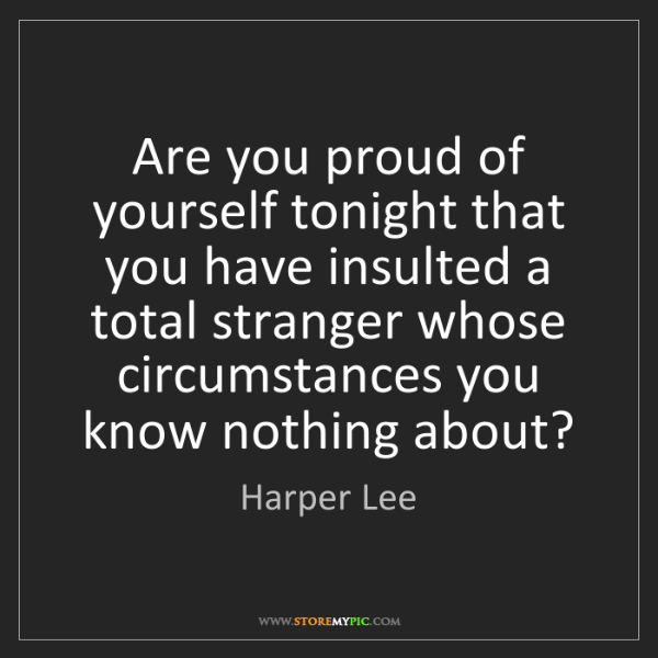 Harper Lee: Are you proud of yourself tonight that you have insulted...