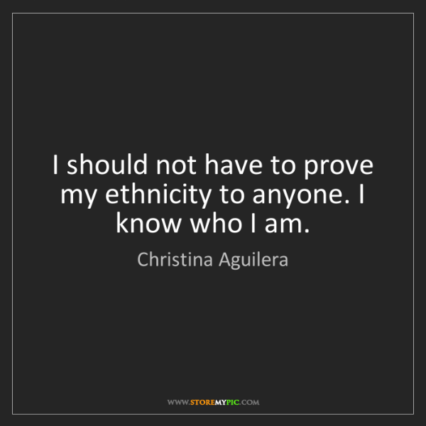 Christina Aguilera: I should not have to prove my ethnicity to anyone. I...