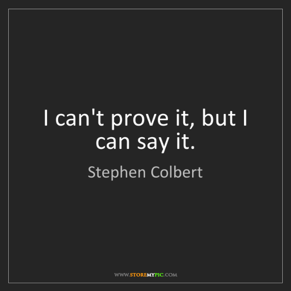 Stephen Colbert: I can't prove it, but I can say it.