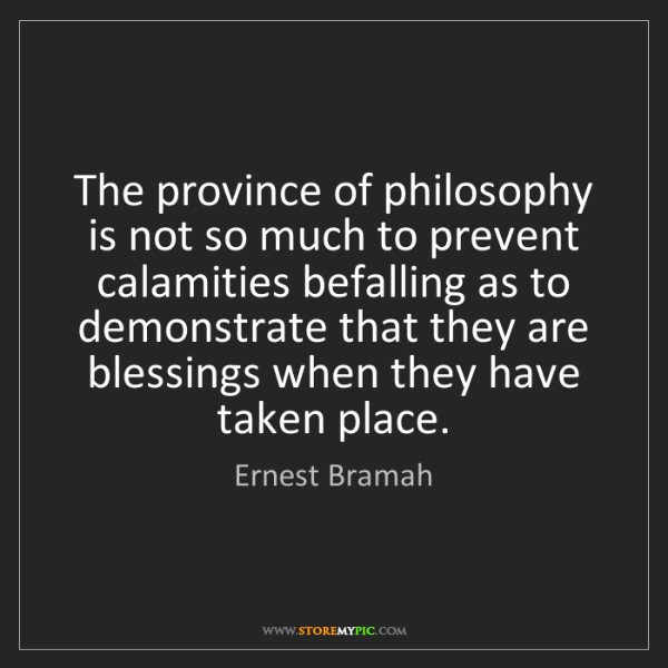 Ernest Bramah: The province of philosophy is not so much to prevent...