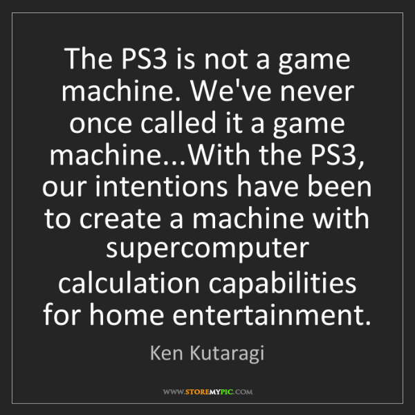 Ken Kutaragi: The PS3 is not a game machine. We've never once called...