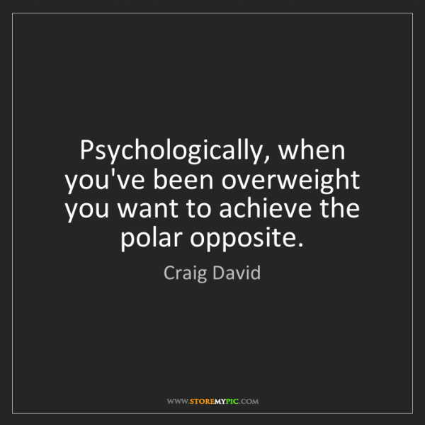 Craig David: Psychologically, when you've been overweight you want...