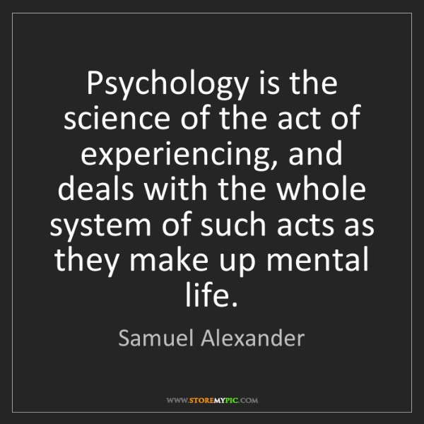 Samuel Alexander: Psychology is the science of the act of experiencing,...