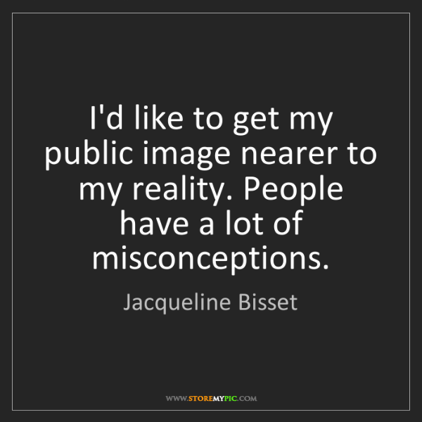 Jacqueline Bisset: I'd like to get my public image nearer to my reality....