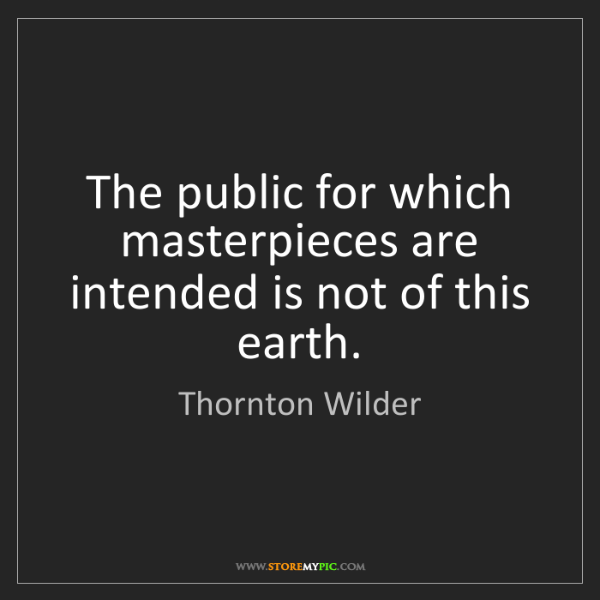 Thornton Wilder: The public for which masterpieces are intended is not...