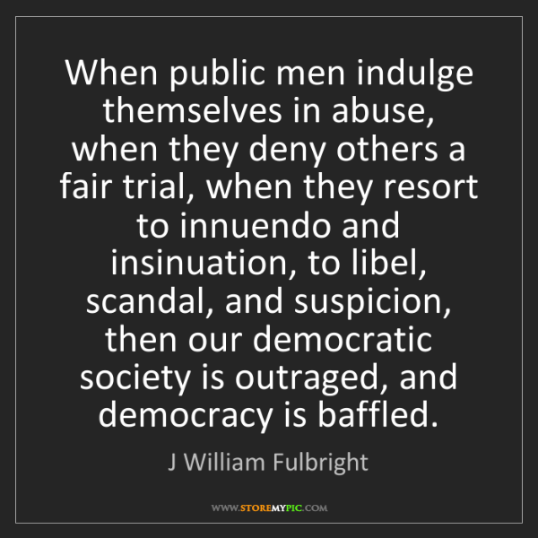J William Fulbright: When public men indulge themselves in abuse, when they...