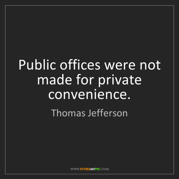 Thomas Jefferson: Public offices were not made for private convenience.