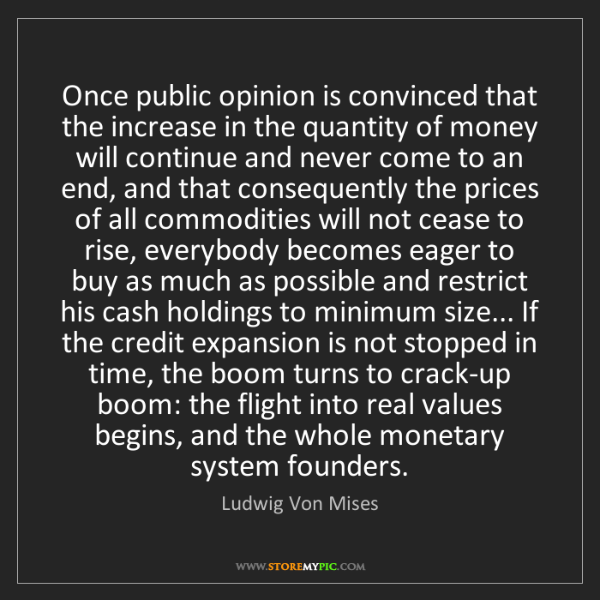 Ludwig Von Mises: Once public opinion is convinced that the increase in...