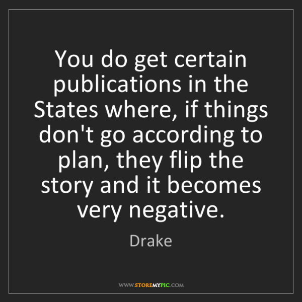 Drake: You do get certain publications in the States where,...