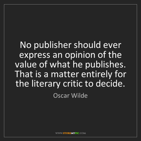 Oscar Wilde: No publisher should ever express an opinion of the value...