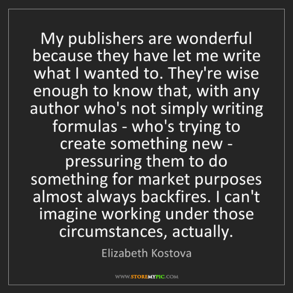Elizabeth Kostova: My publishers are wonderful because they have let me...