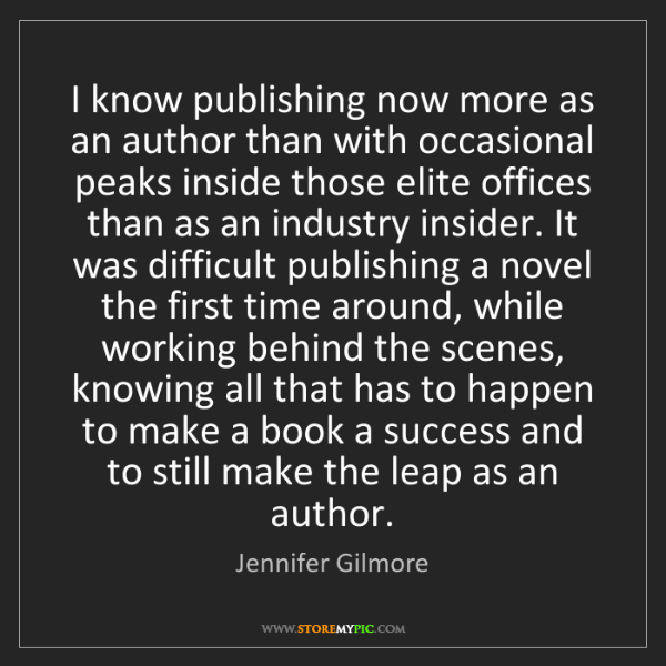 Jennifer Gilmore: I know publishing now more as an author than with occasional...