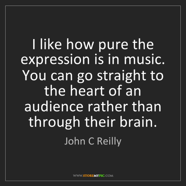 John C Reilly: I like how pure the expression is in music. You can go...