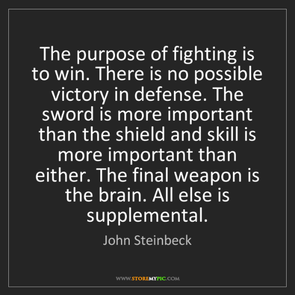 John Steinbeck: The purpose of fighting is to win. There is no possible...