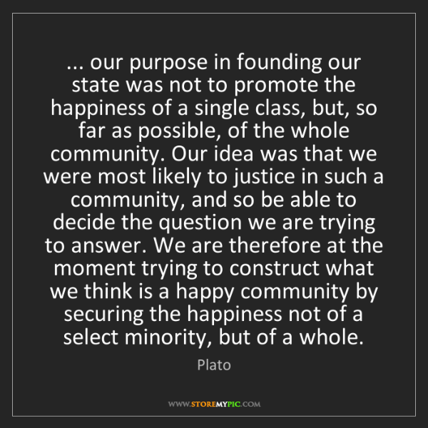 Plato: ... our purpose in founding our state was not to promote...