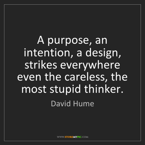 David Hume: A purpose, an intention, a design, strikes everywhere...