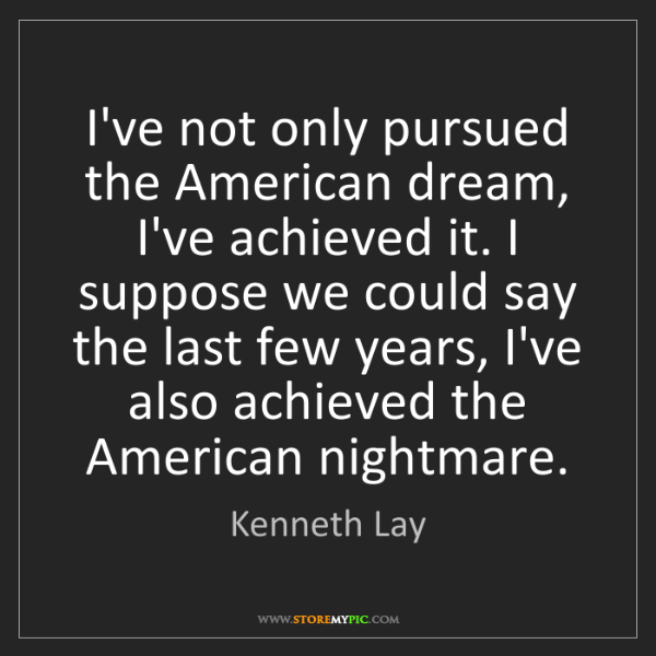 Kenneth Lay: I've not only pursued the American dream, I've achieved...