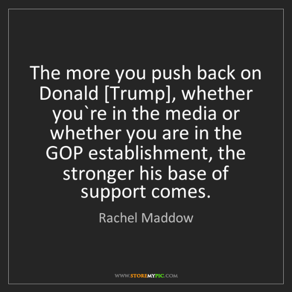 Rachel Maddow: The more you push back on Donald [Trump], whether you`re...