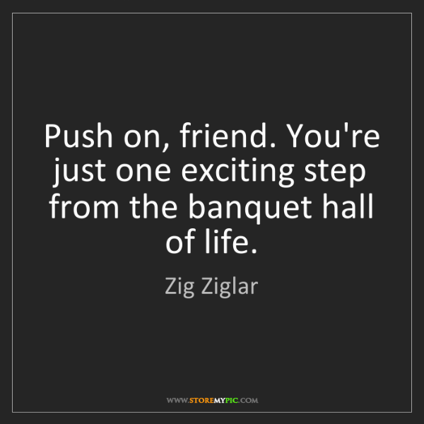 Zig Ziglar: Push on, friend. You're just one exciting step from the...