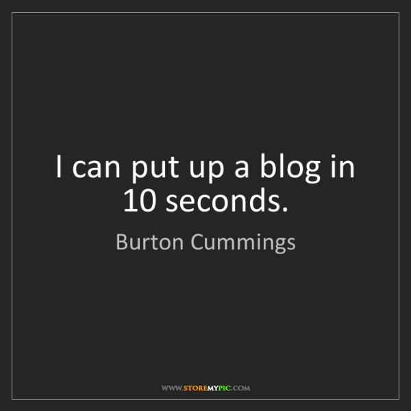 Burton Cummings: I can put up a blog in 10 seconds.