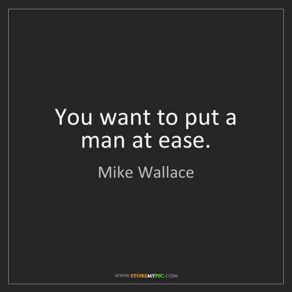 Mike Wallace: You want to put a man at ease.