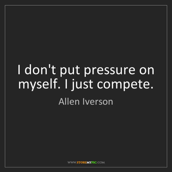 Allen Iverson: I don't put pressure on myself. I just compete.