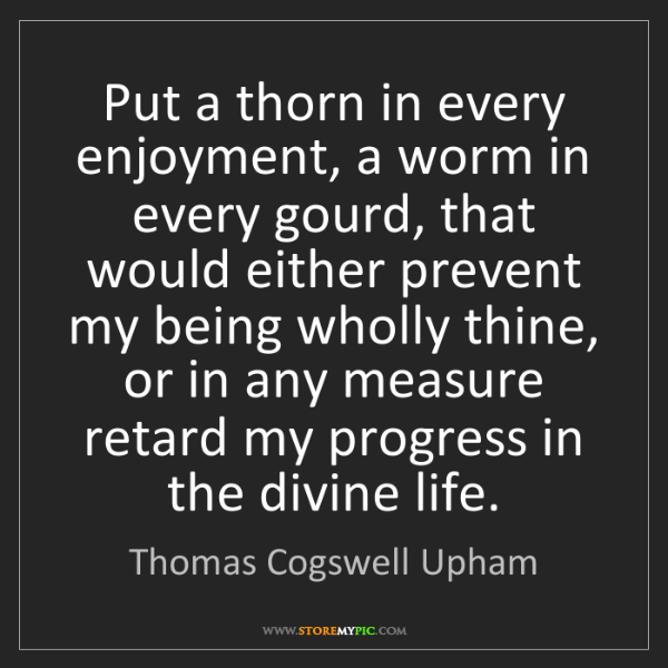 Thomas Cogswell Upham: Put a thorn in every enjoyment, a worm in every gourd,...