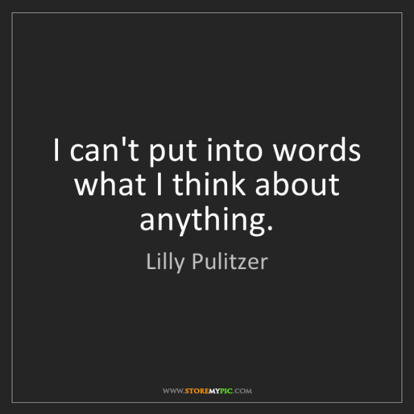 Lilly Pulitzer: I can't put into words what I think about anything.