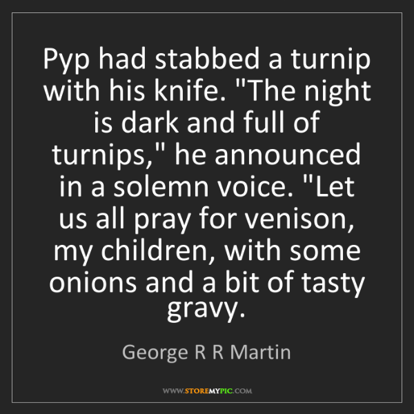 "George R R Martin: Pyp had stabbed a turnip with his knife. ""The night is..."