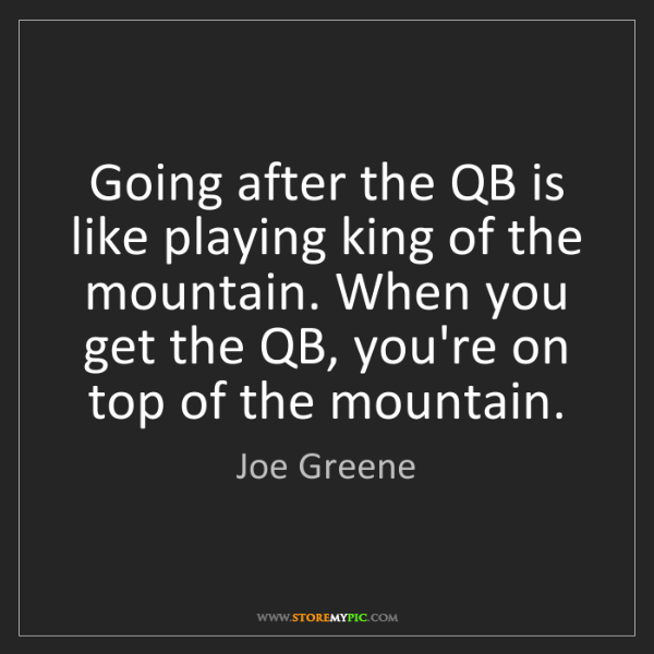 Joe Greene: Going after the QB is like playing king of the mountain....