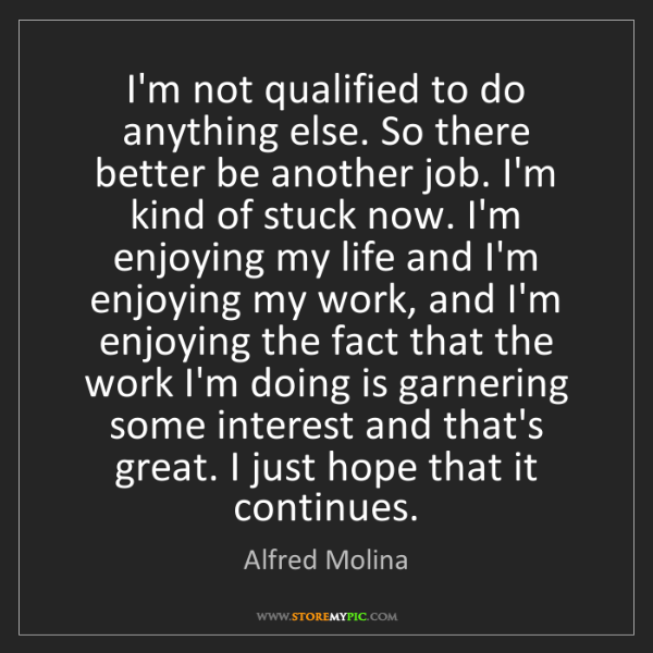 Alfred Molina: I'm not qualified to do anything else. So there better...