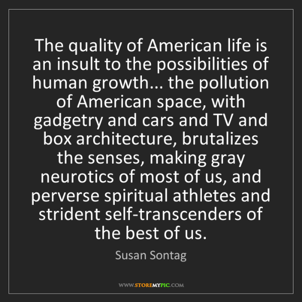 Susan Sontag: The quality of American life is an insult to the possibilities...