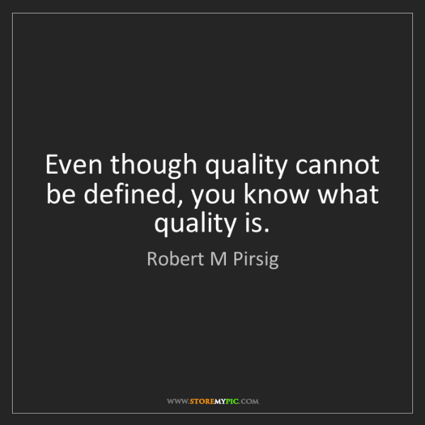 Robert M Pirsig: Even though quality cannot be defined, you know what...